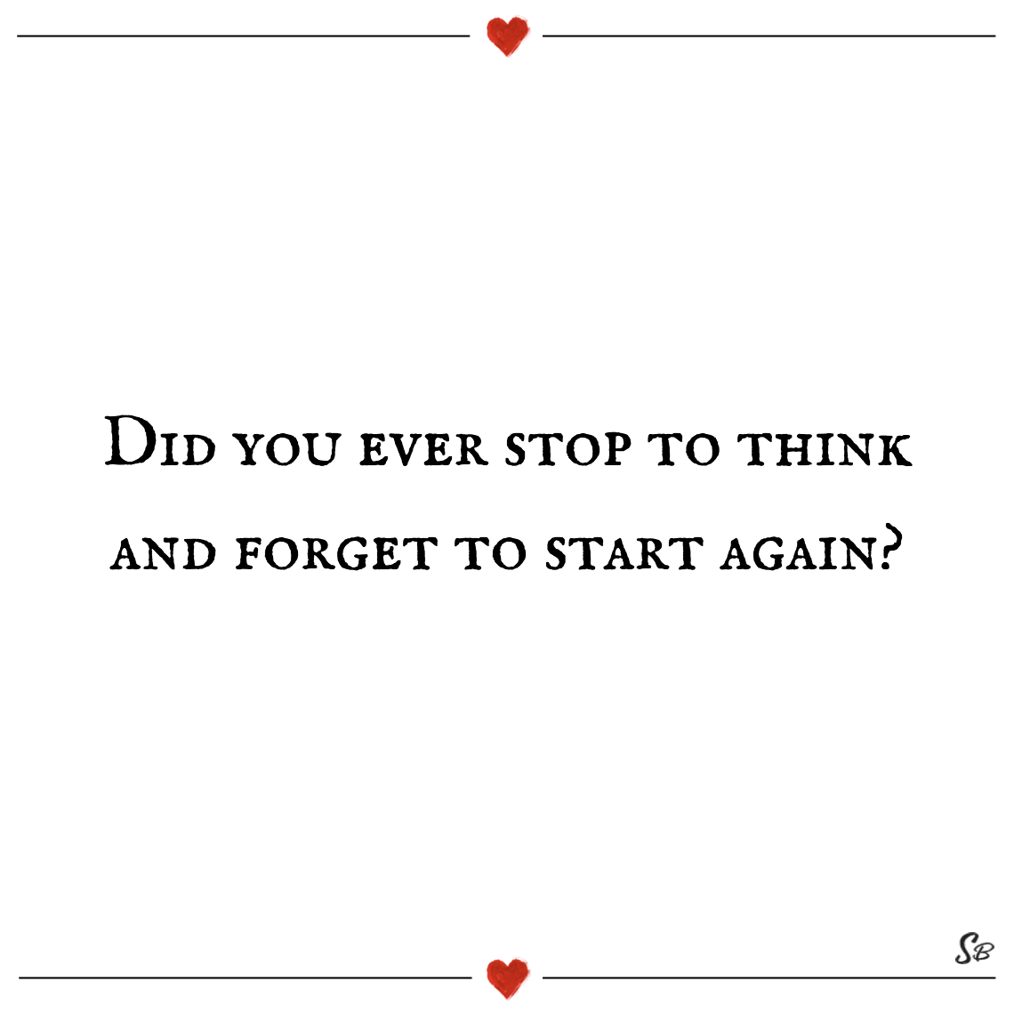 Did you ever stop to think and forget to start again