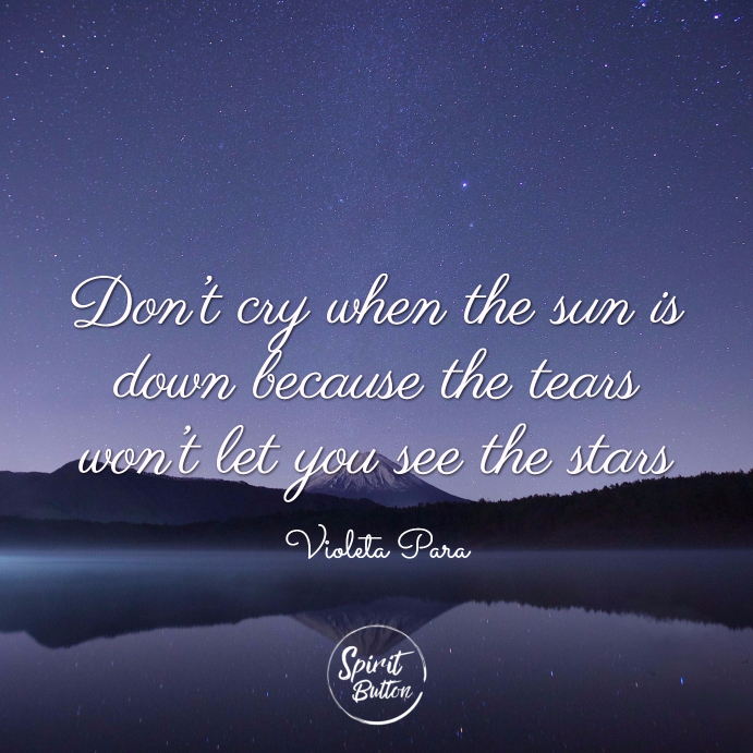 Don't cry when the sun is down because the tears won't let you see the stars. violeta para