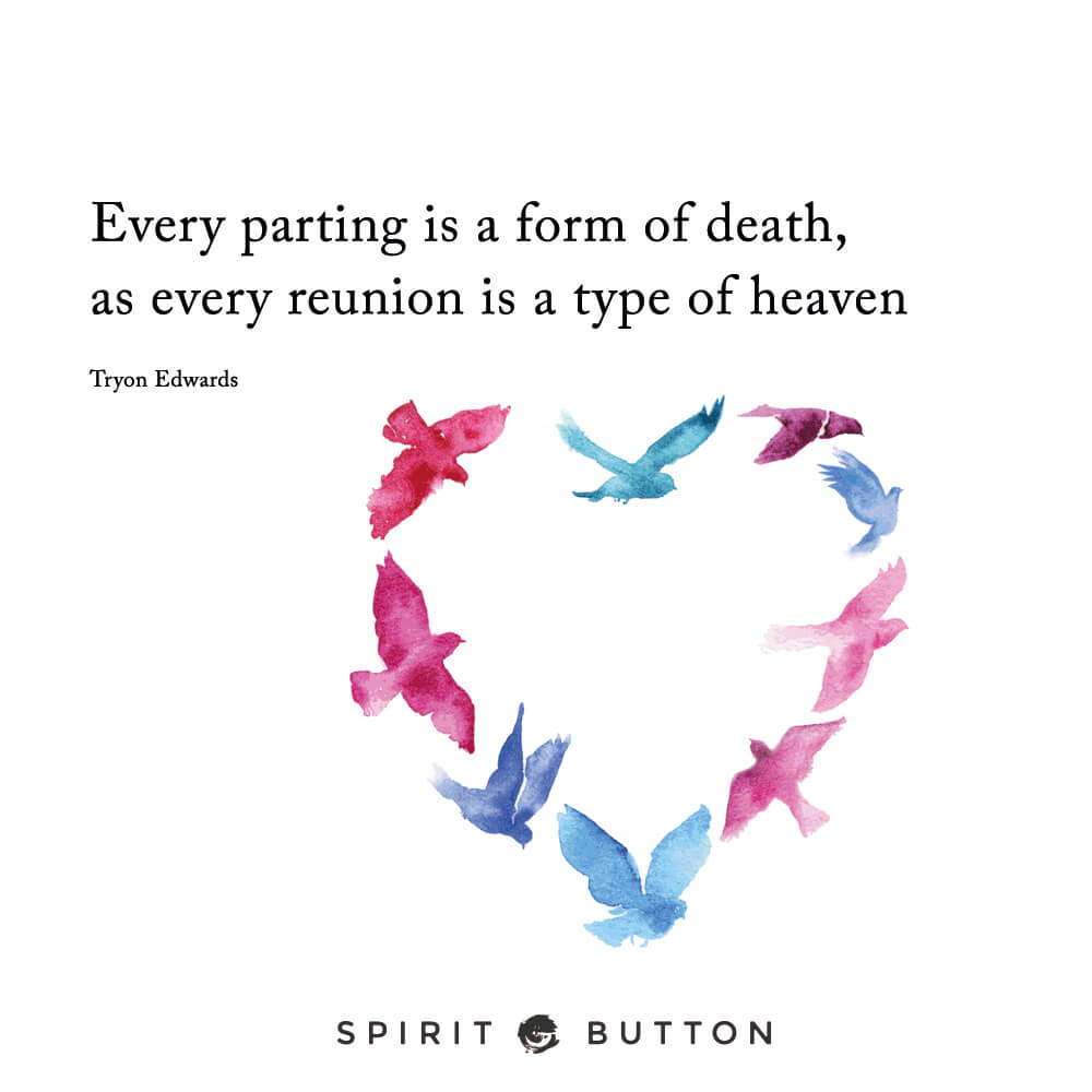 Every parting is a form of death, as every reunion is a type of heaven. – tryon edwards
