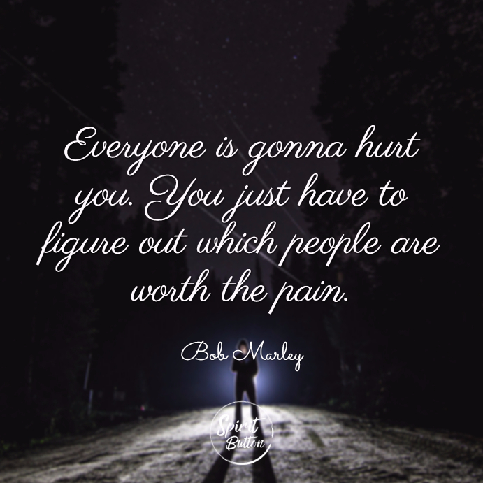 Everyone is gonna hurt you. you just have to figure out which people are worth the pain. bob marley