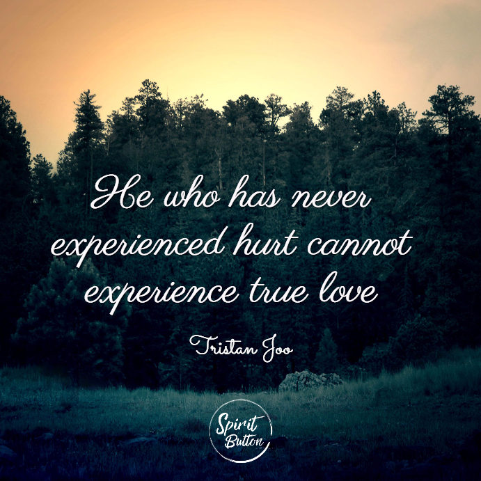 He who has never experienced hurt cannot experience true love. tristan joo