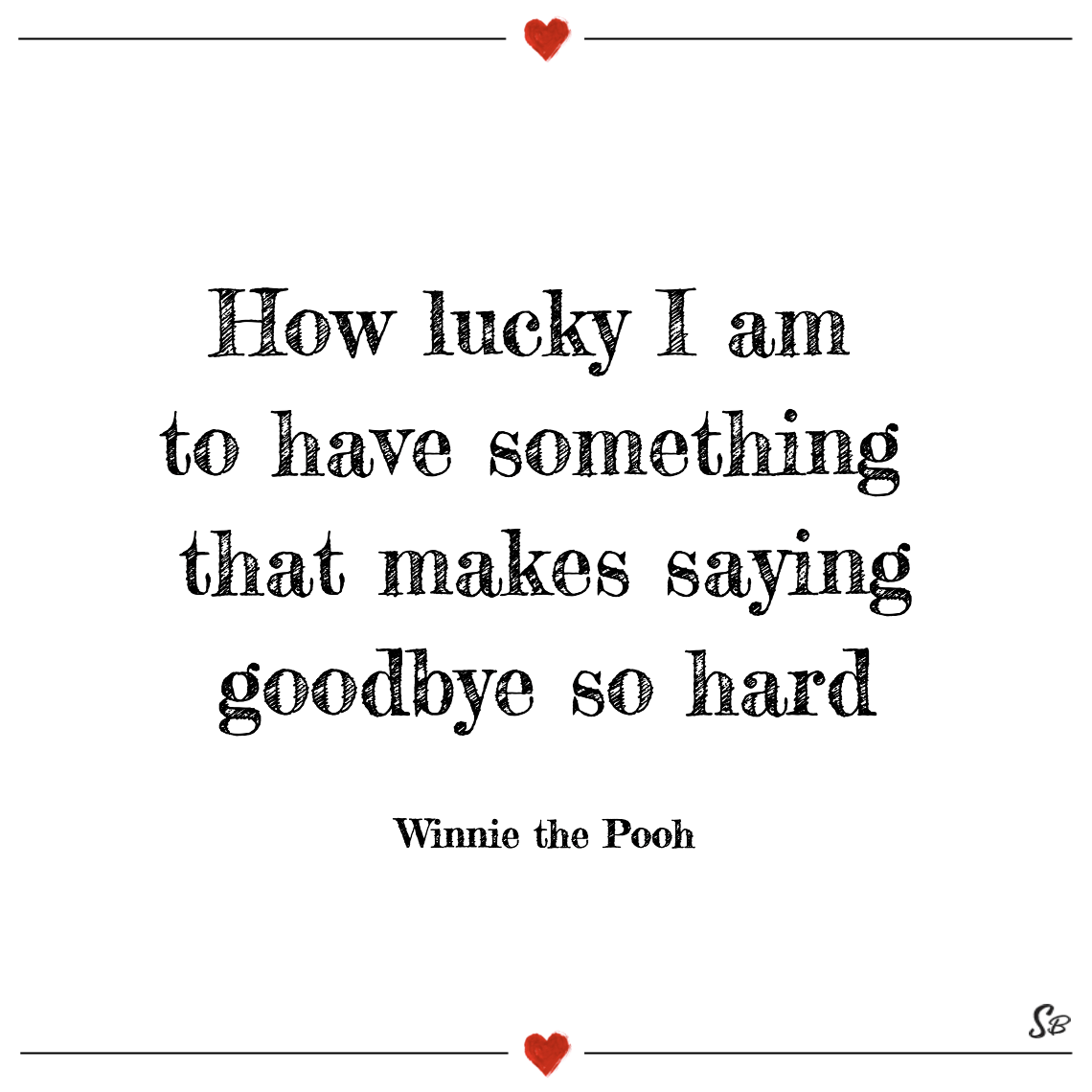 How lucky i am to have something that makes saying goodbye so hard winnie the pooh