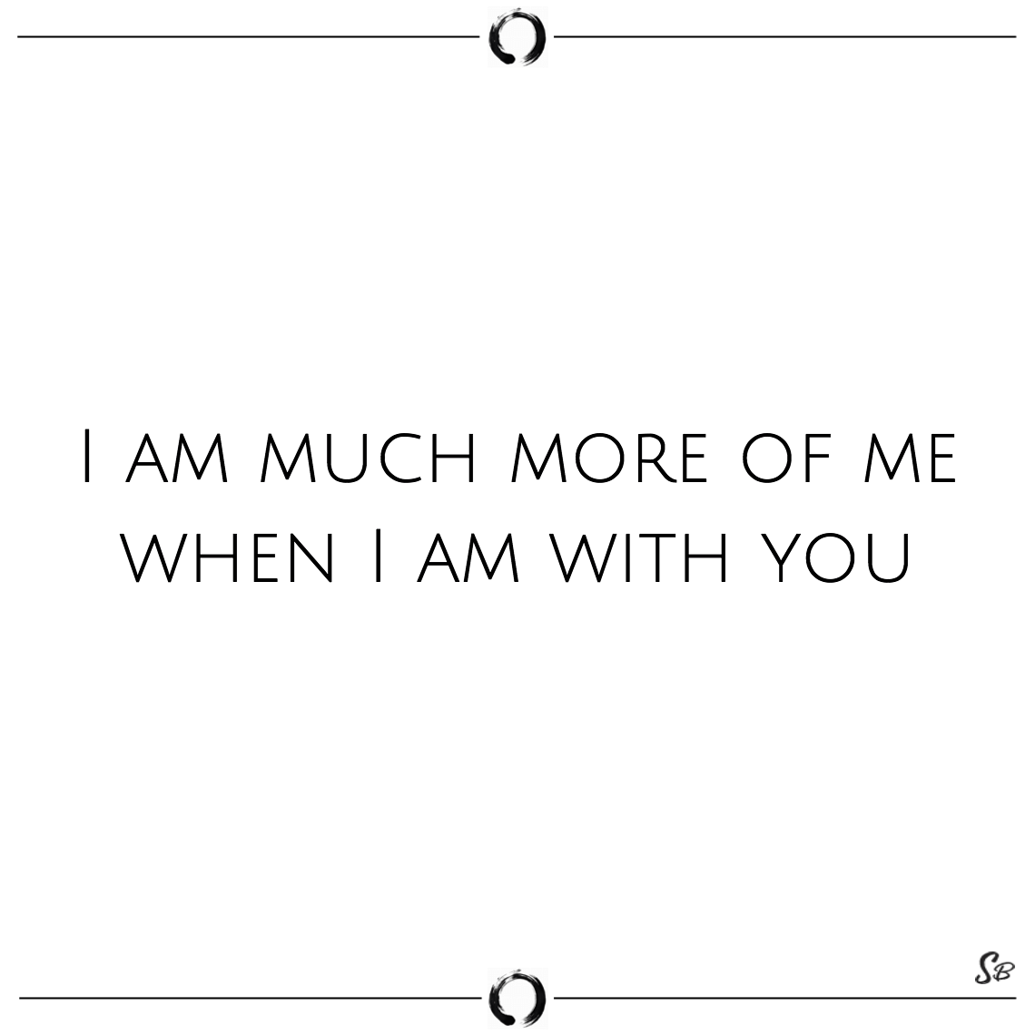 I am much more of me when i am with you