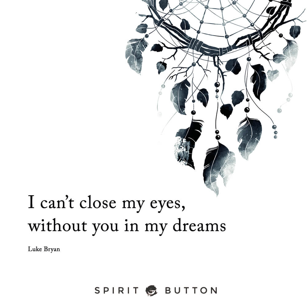 I can't close my eyes without you in my dreams. – luke bryan