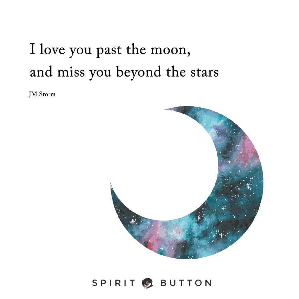 I love you past the moon and miss you beyond the stars. – jm storm