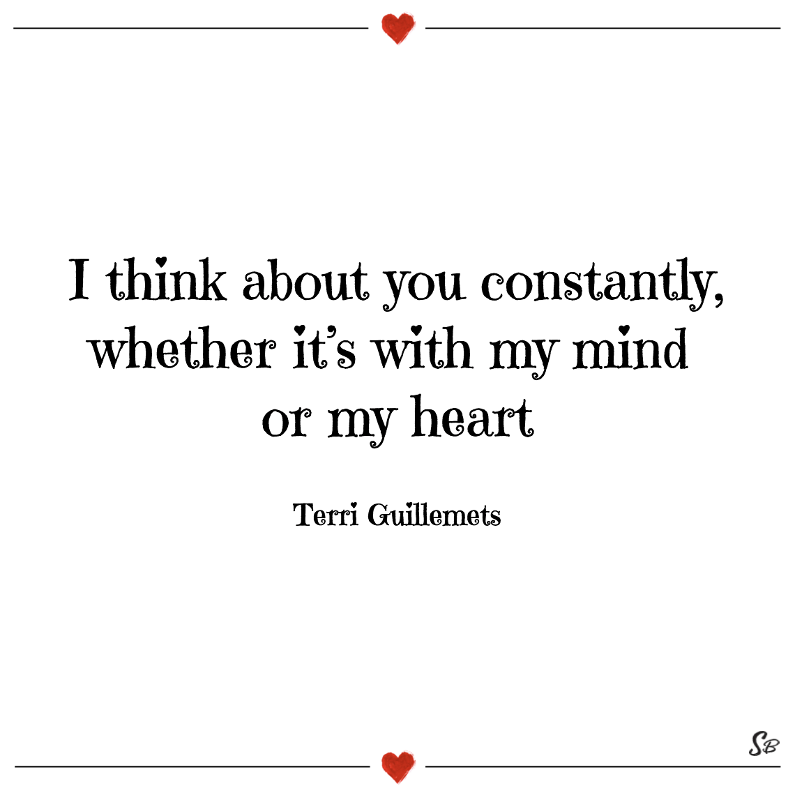 I think about you constantly, whether it's with my mind or my heart terri guillemets