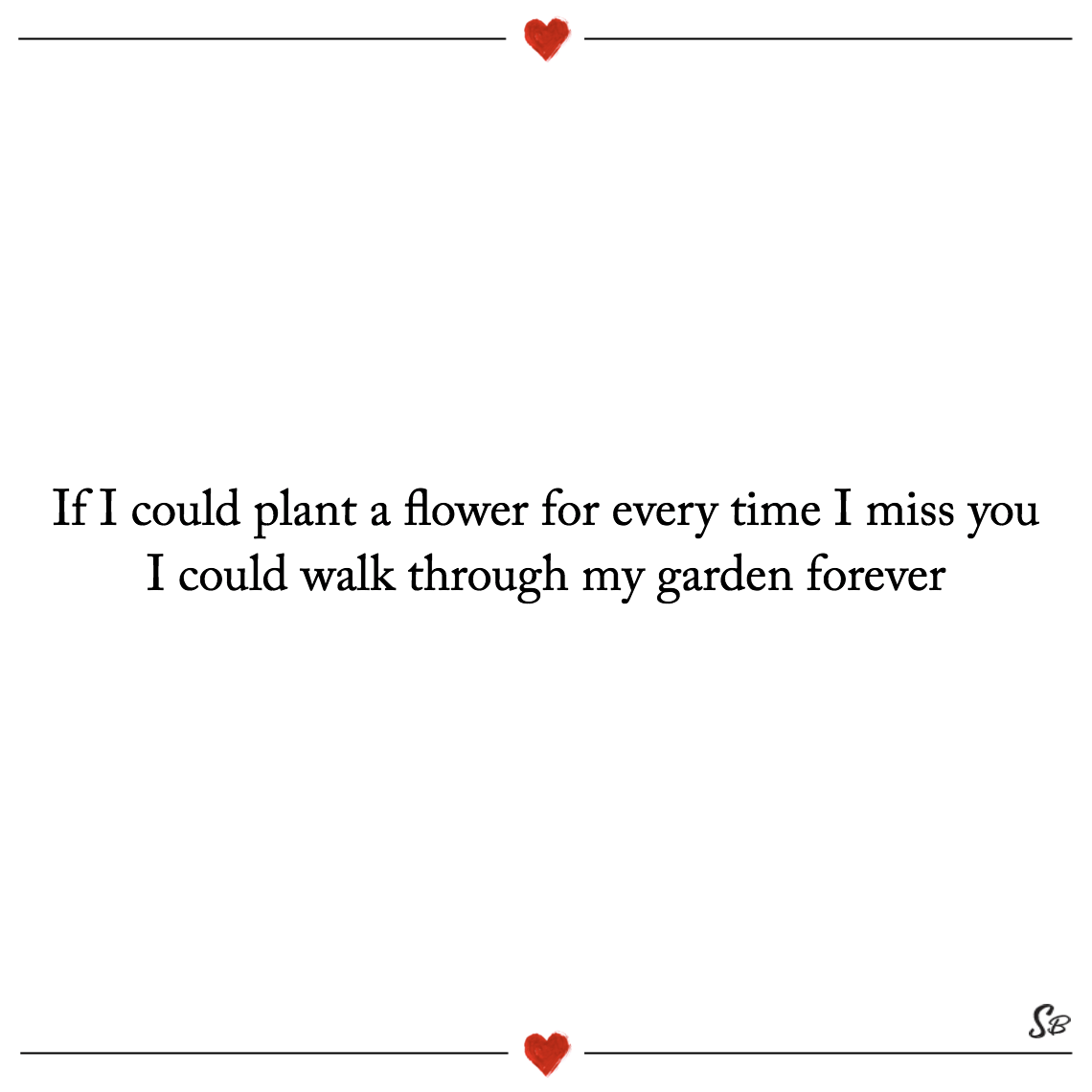 If i could plant a flower for every time i miss you i could walk through my garden forever