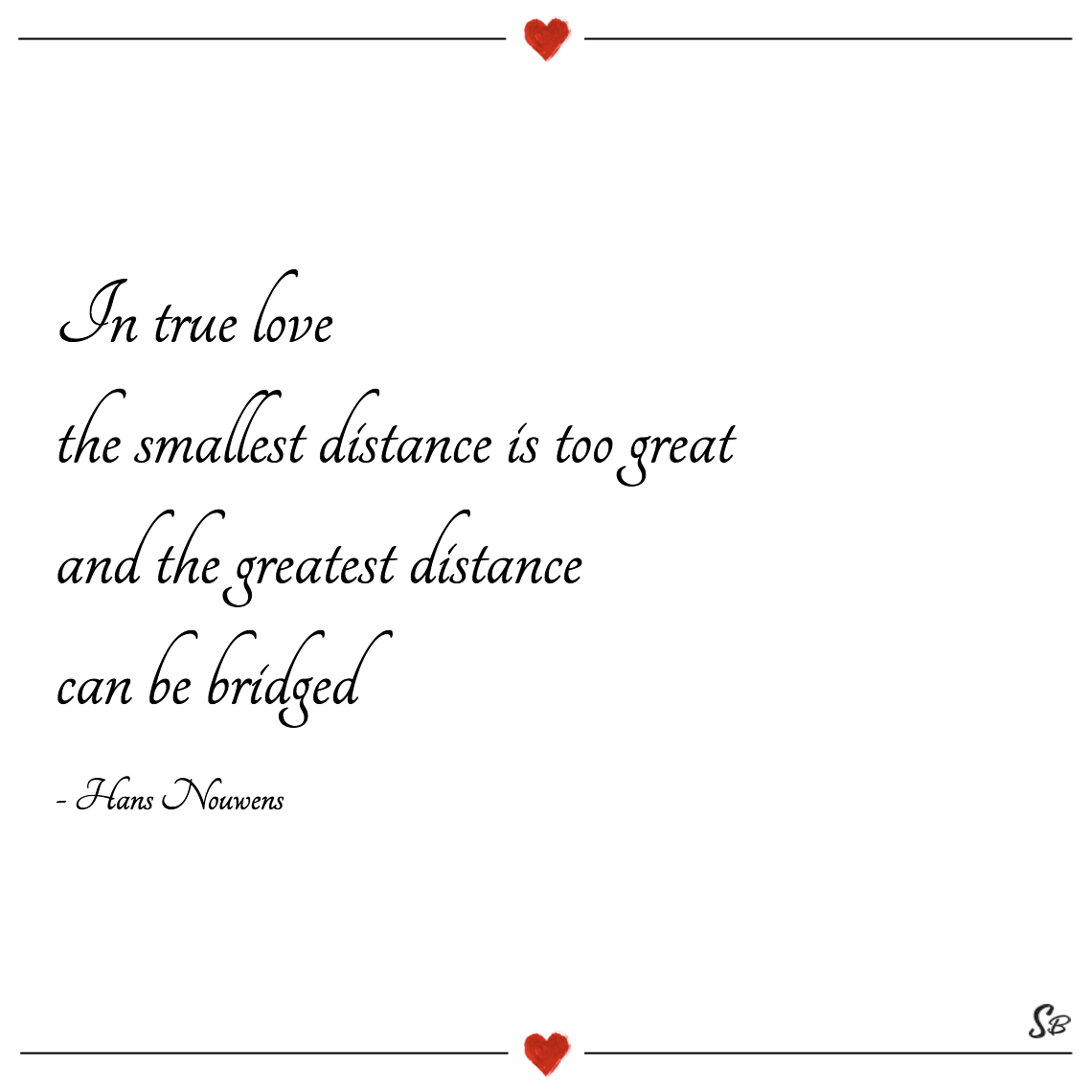 In true love the smallest distance is too great and the greatest distance can be bridged hans nouwens