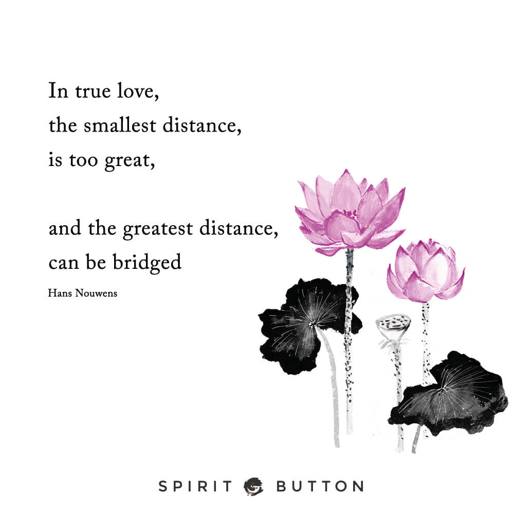 In true love, the smallest distance is too great, and the greatest distance can be bridged. – hans nouwens