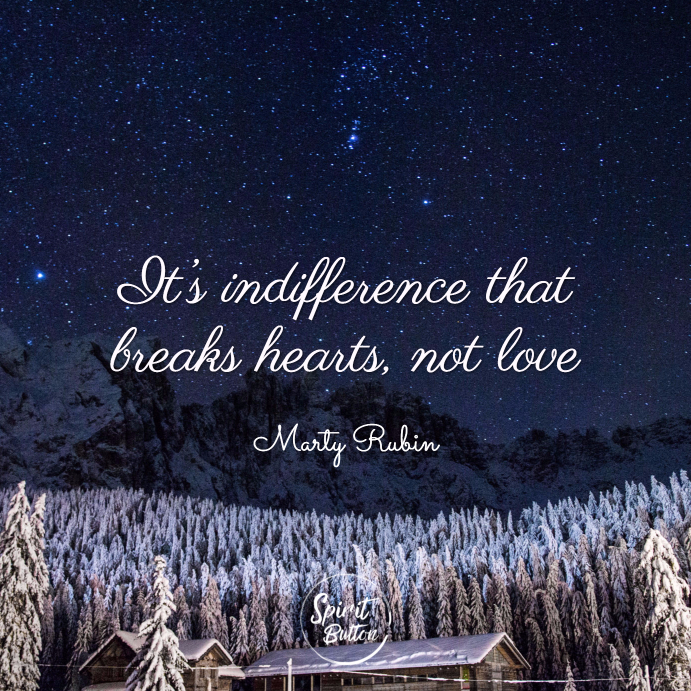 It's indifference that breaks hearts not love. marty rubin