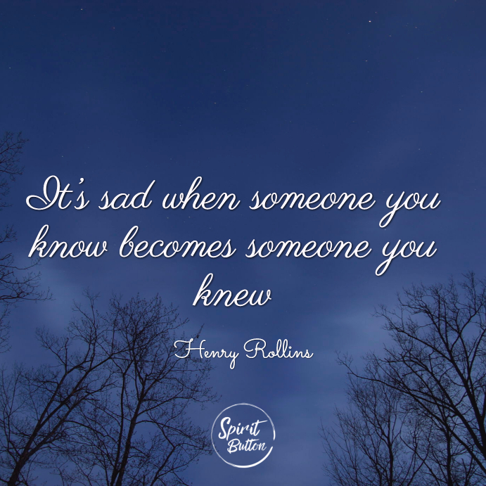 It's sad when someone you know becomes someone you knew. henry rollins