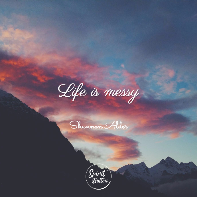 Life is messy. shannon alder