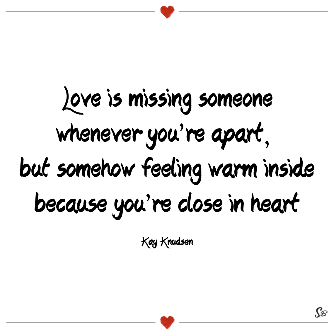 Love is missing someone whenever you're apart, but somehow feeling warm inside because you're close in heart kay knudsen