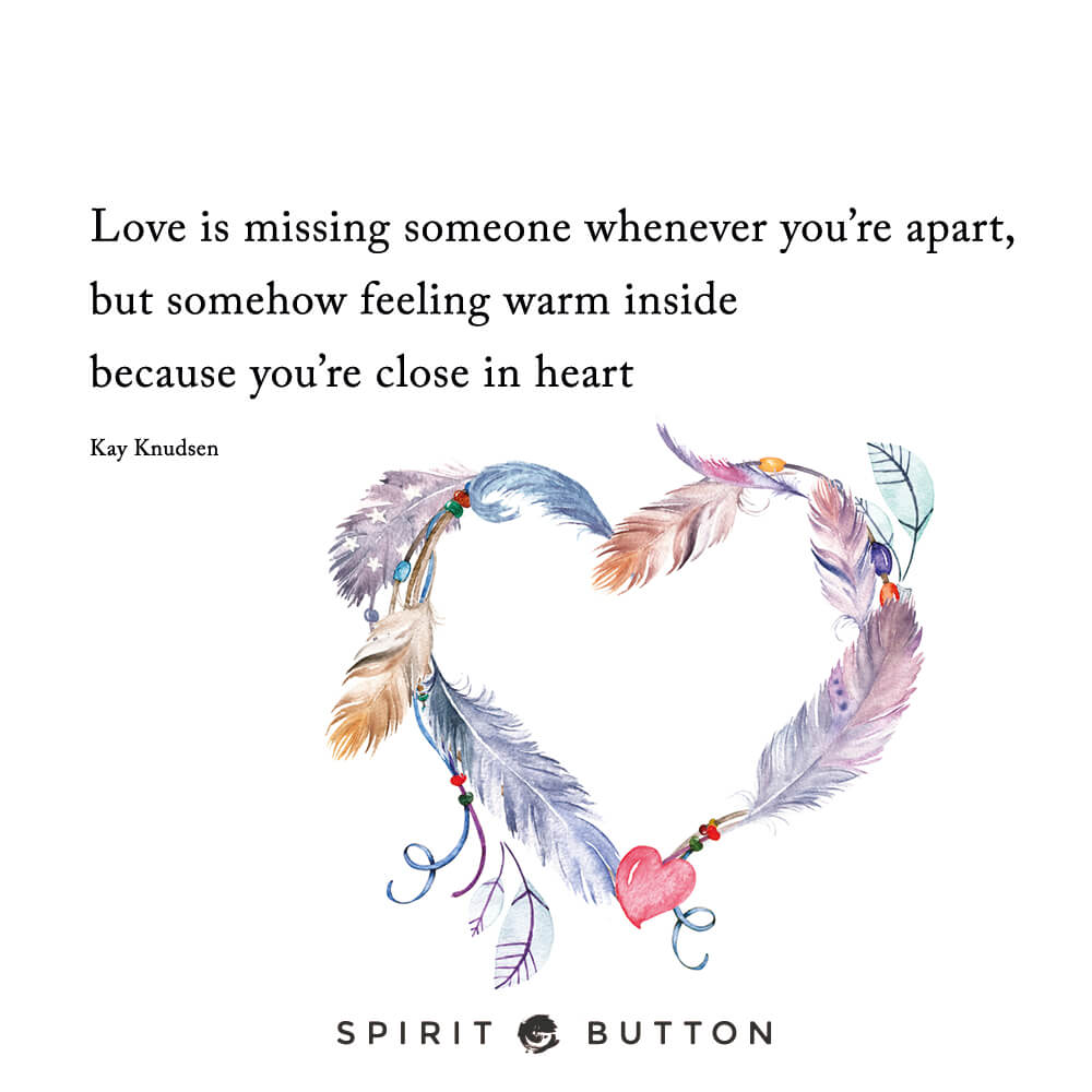 Love is missing someone whenever you're apart, but somehow feeling warm inside because you're close in heart. – kay knudsen