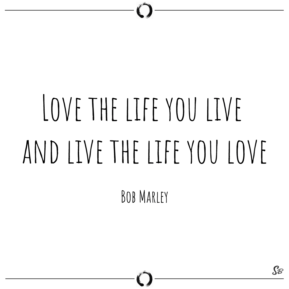 Love the life you live and live the life you love bob marley