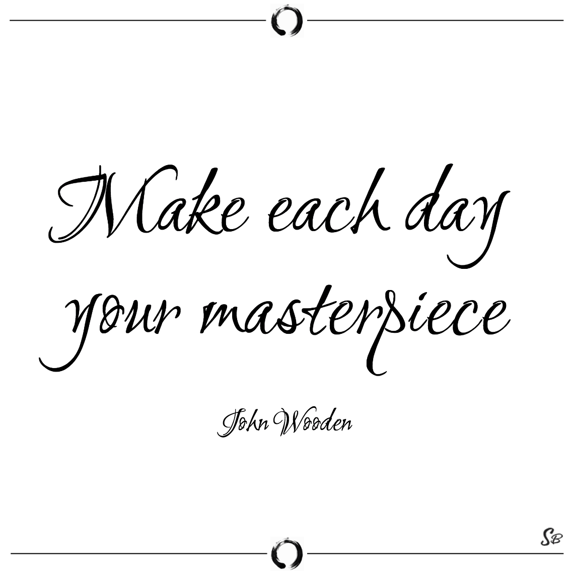 Make each day your masterpiece john wooden - short quotes