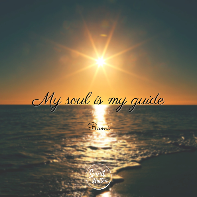 My soul is my guide. rumi