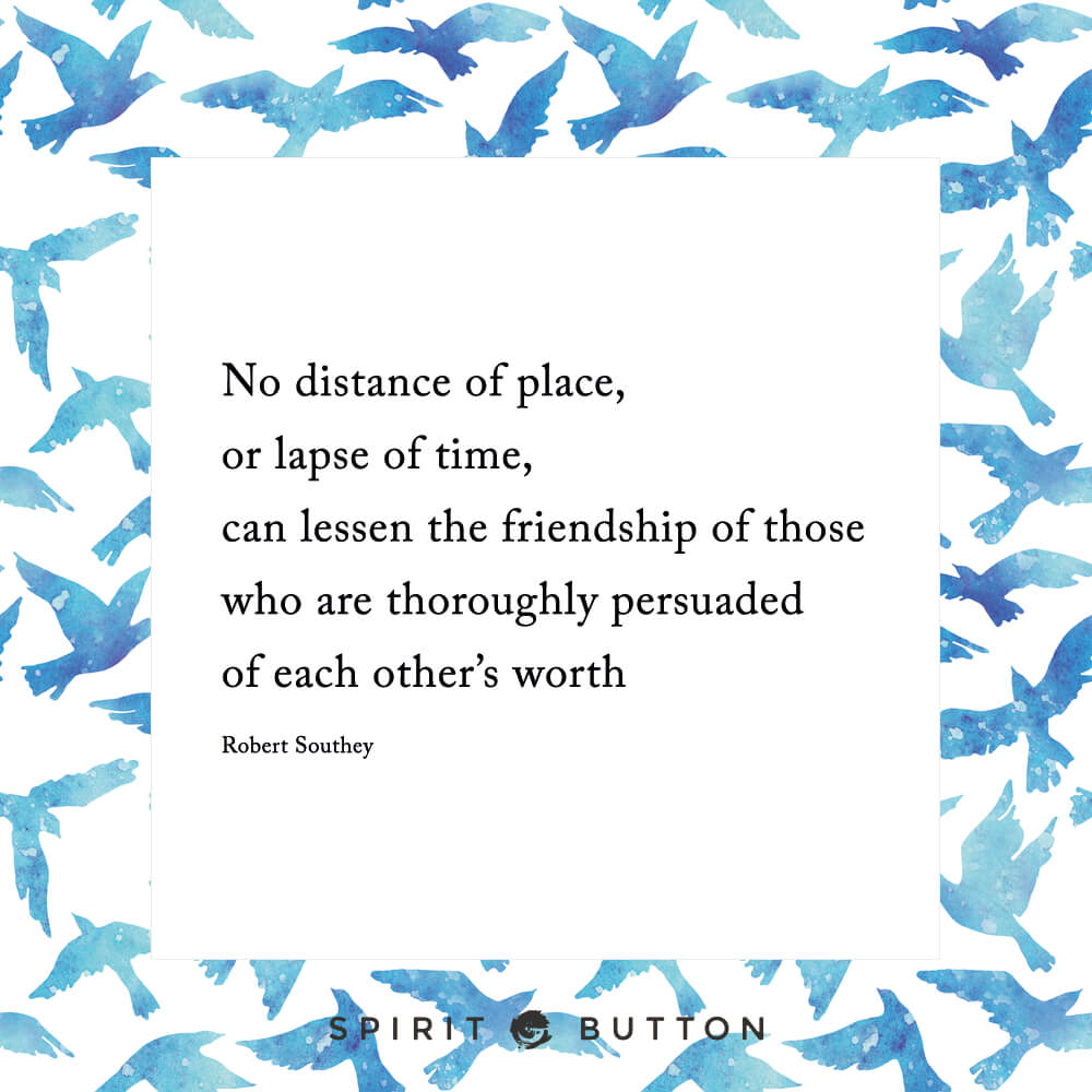 No distance of place or lapse of time can lessen the friendship of those who are thoroughly persuaded of each other's worth. – robert southey