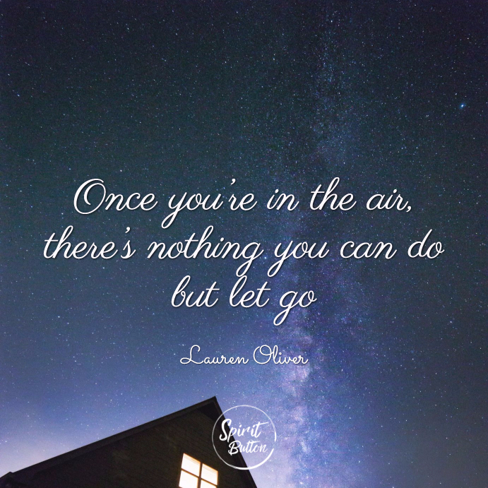 Once you're in the air there's nothing you can do but let go. lauren oliver