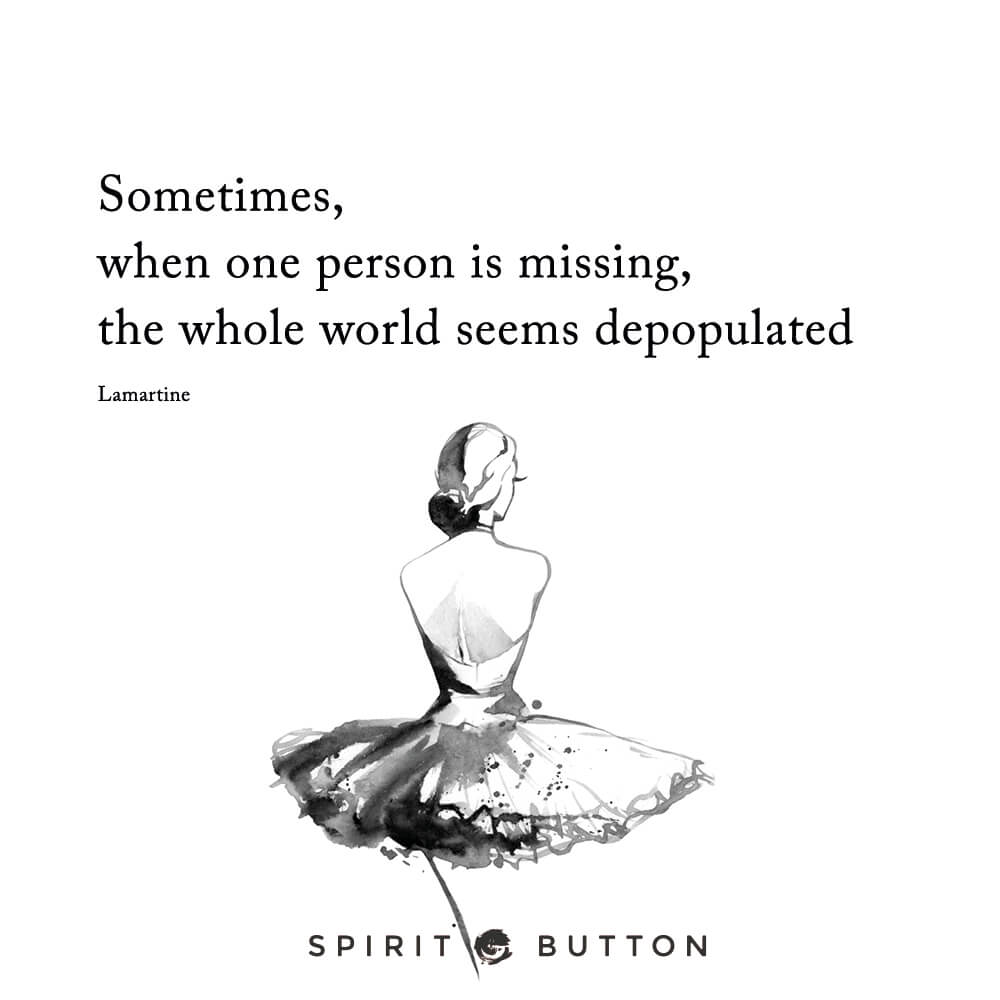 Sometimes, when one person is missing, the whole world seems depopulated. – lamartine