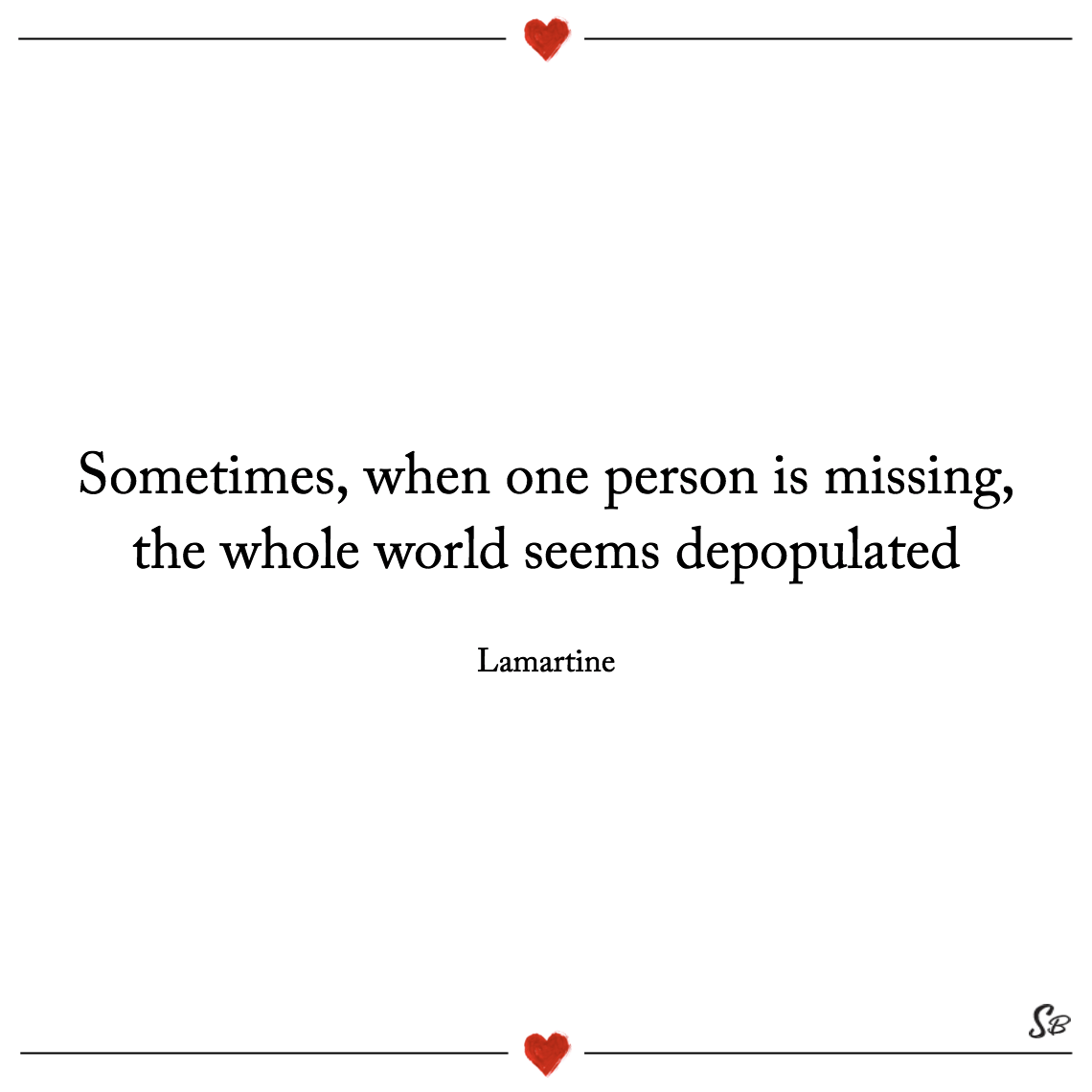 Sometimes, when one person is missing, the whole world seems depopulated. lamartine