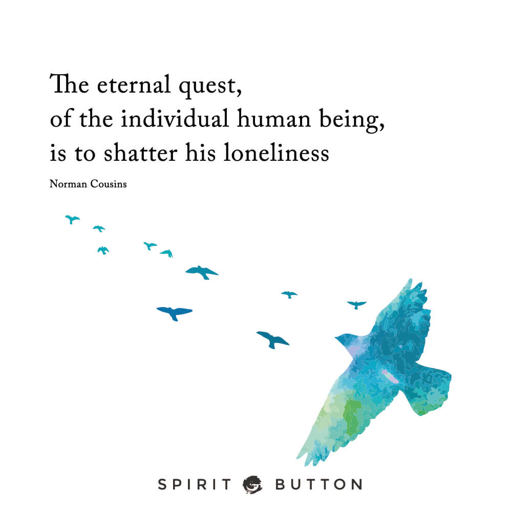 The eternal quest of the individual human being is to shatter his loneliness. – norman cousins