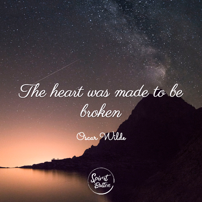 The heart was made to be broken. oscar wilde