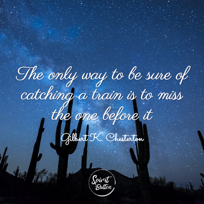 The only way to be sure of catching a train is to miss the one before it. gilbert k. chesterton