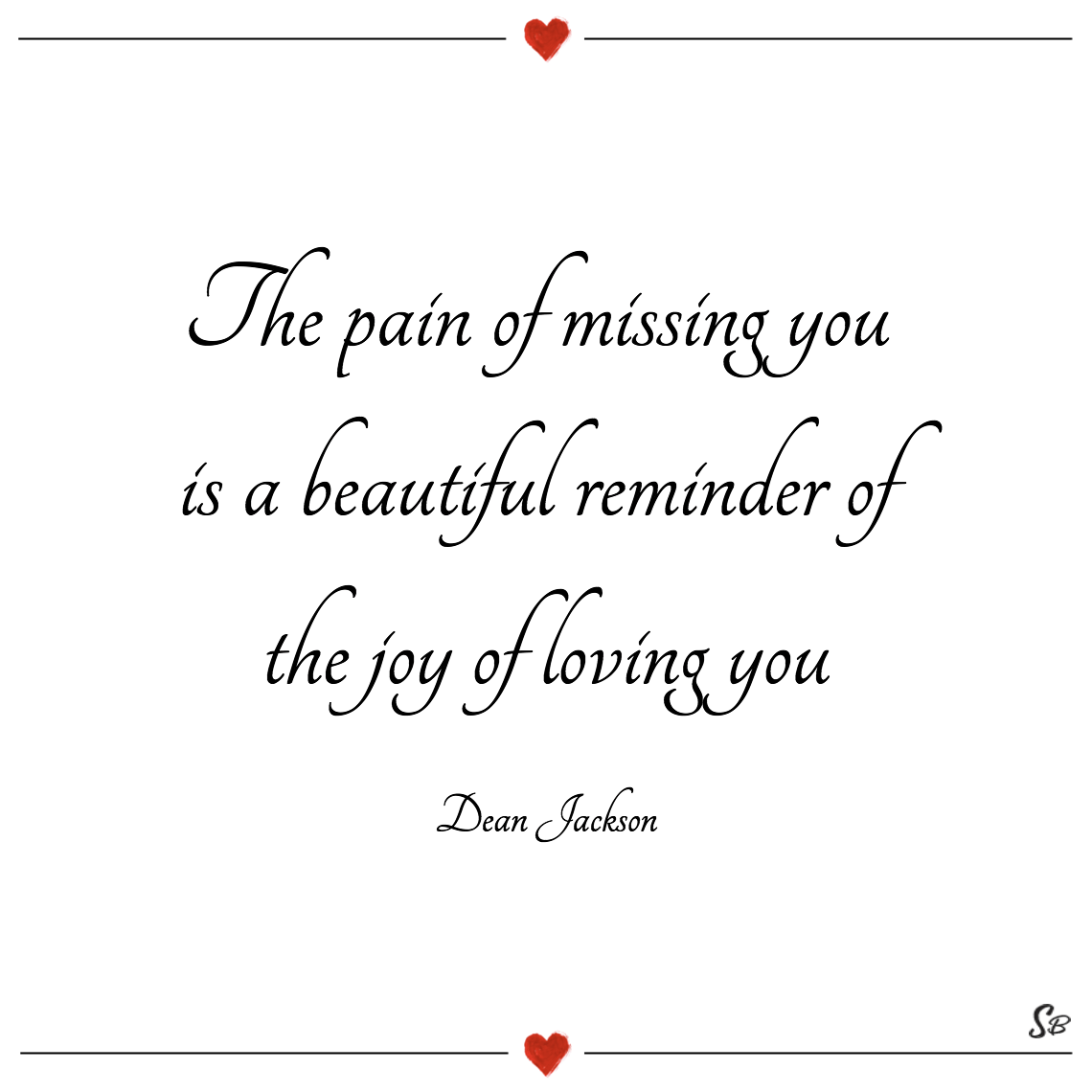 The pain of missing you is a beautiful reminder of the joy of loving you dean jackson