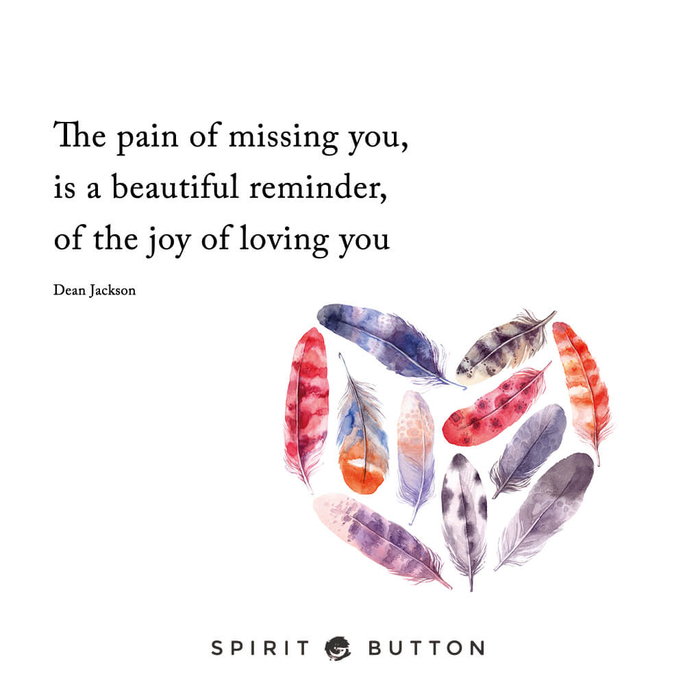 The pain of missing you is a beautiful reminder of the joy of loving you. – dean jackson