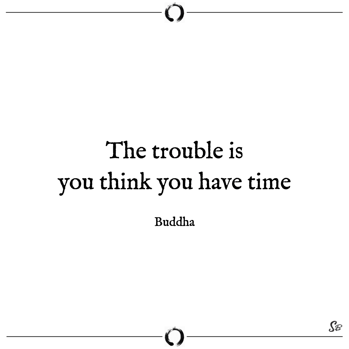 The trouble is you think you have time buddha