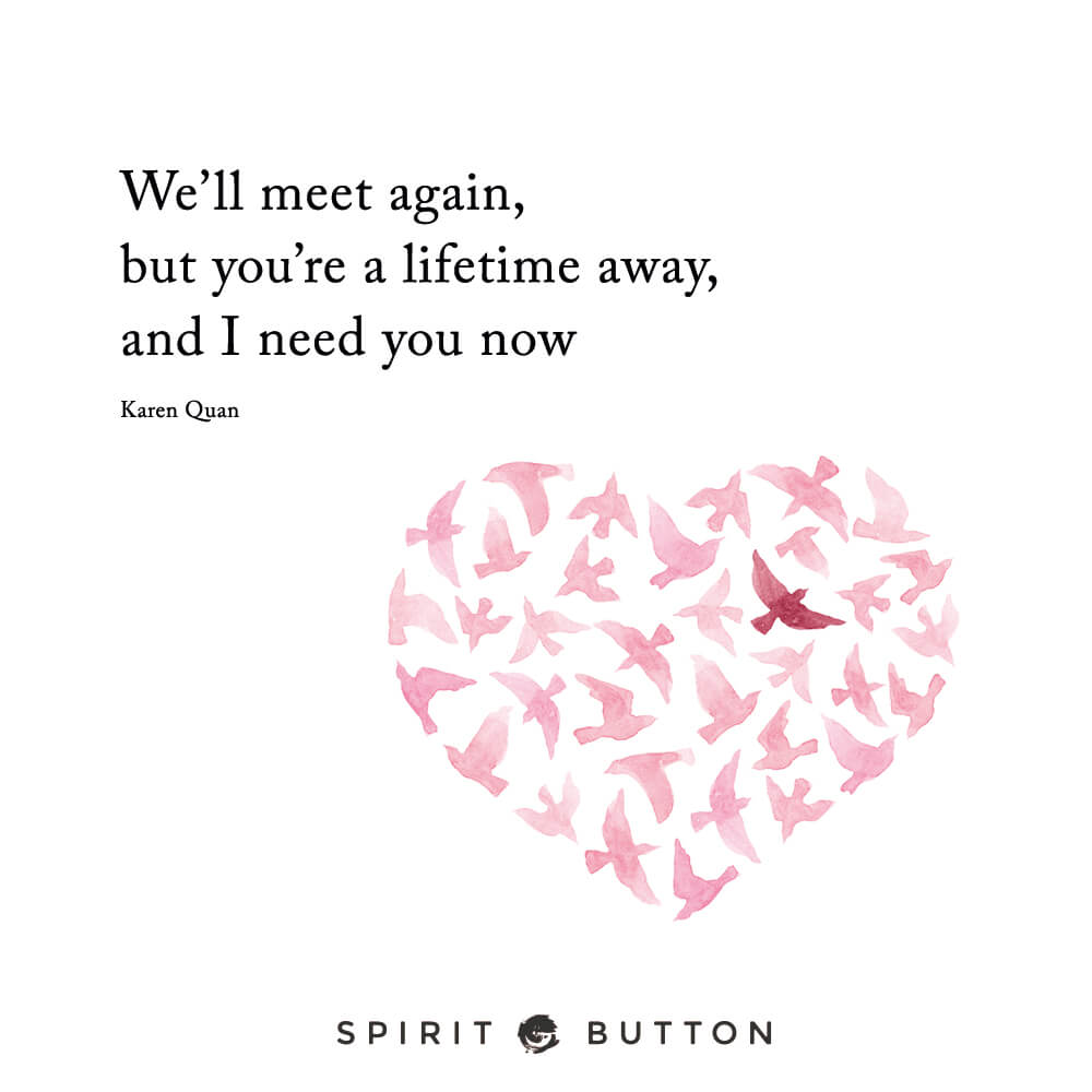 We'll meet again, but you're a lifetime away, and i need you now. – karen quan