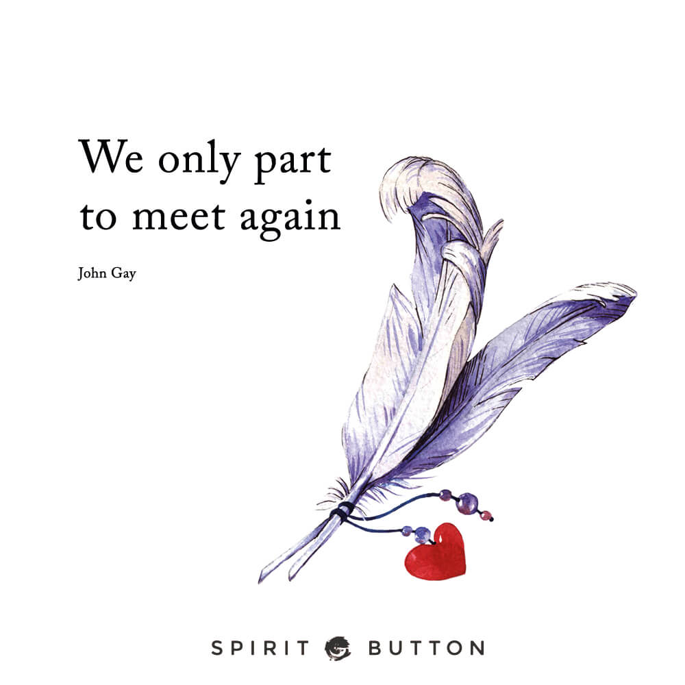 We only part to meet again. – john gay