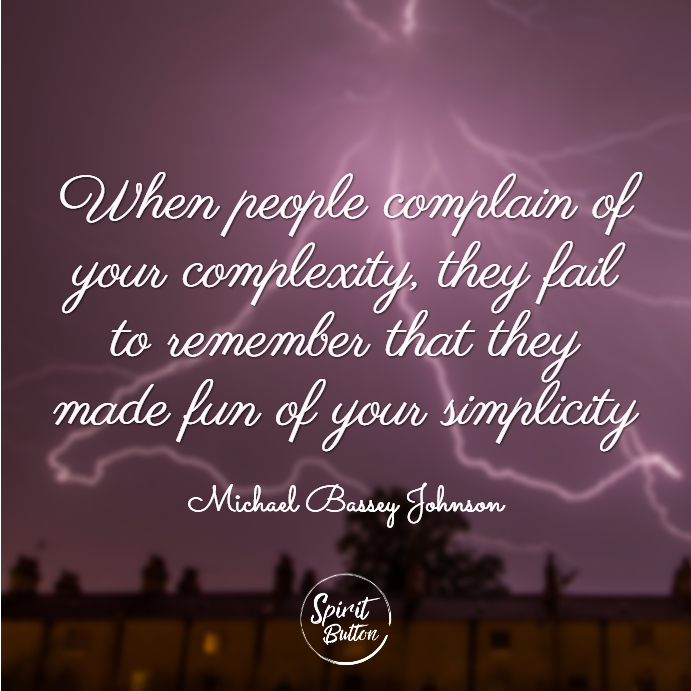 When people complain of your complexity they fail to remember that they made fun of your simplicity. michael bassey johnson