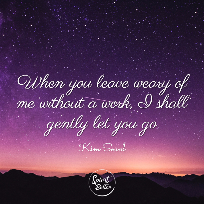 When you leave weary of me without a work i shall gently let you go. kim sowol
