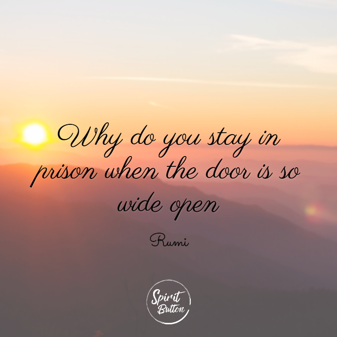 Why do you stay in prison when the door is so wide open rumi