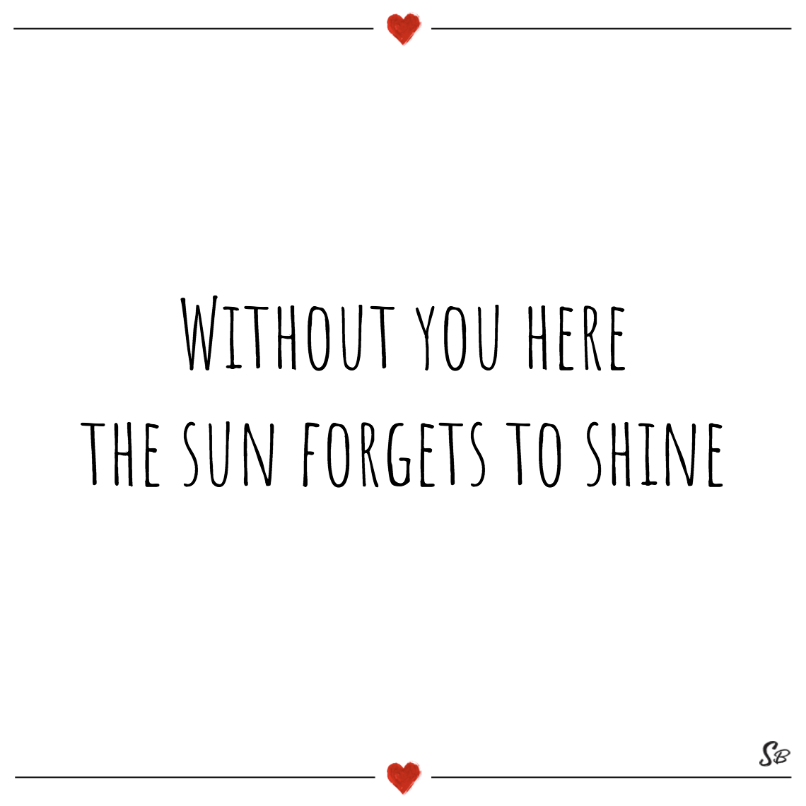 Without you here the sun forgets to shine