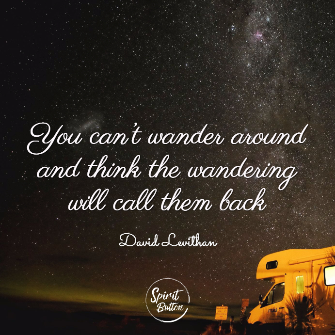 You can't wander around and think the wandering will call them back. david levithan