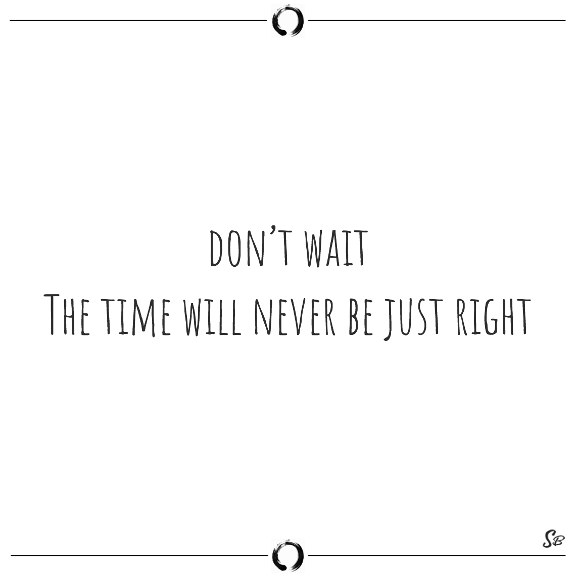 Don't wait the time will never be just right napoleon hill