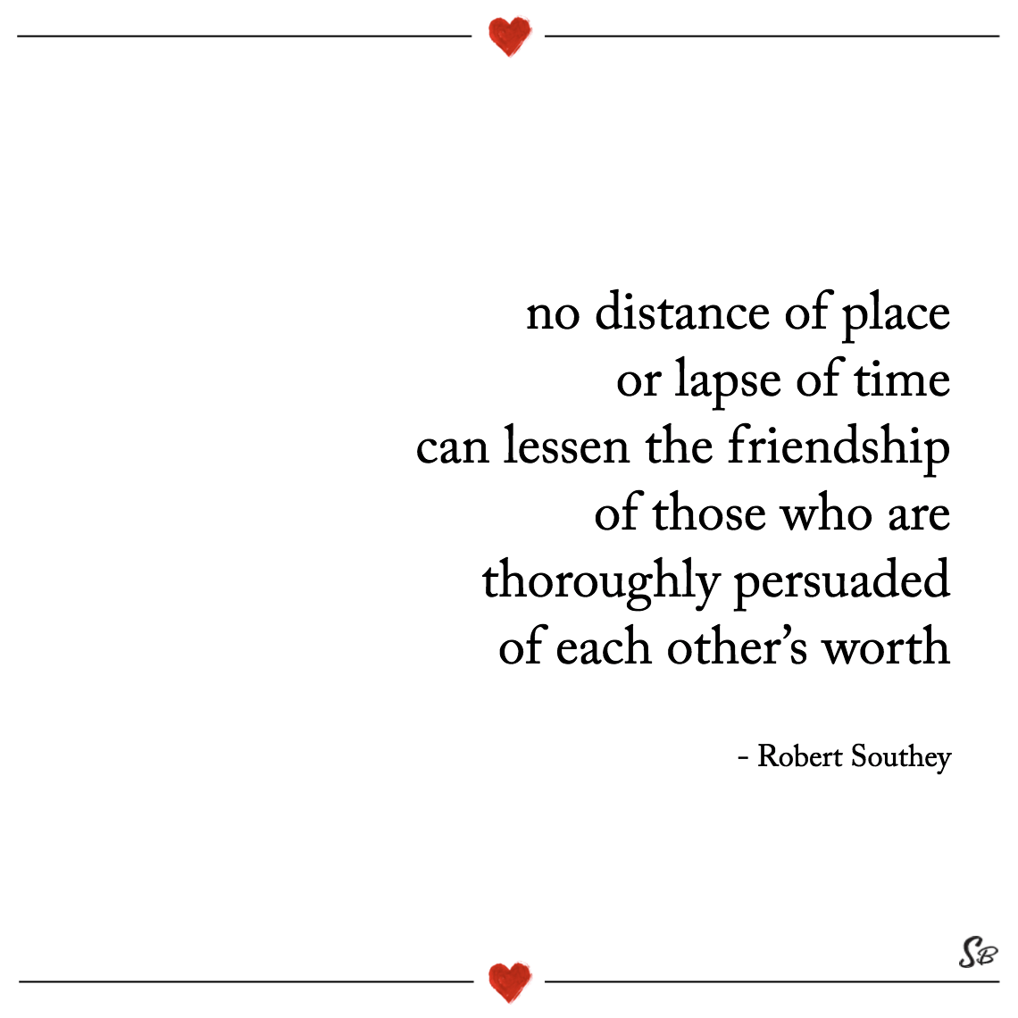 No distance of place or lapse of time can lessen the friendship of those who are thoroughly persuaded of each other's worth robert southey