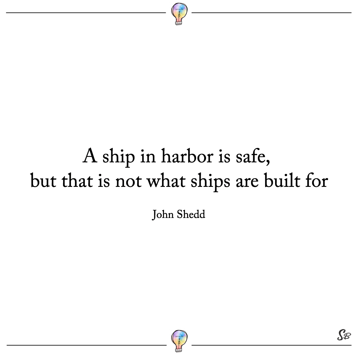 A ship in harbor is safe, but that is not what ships are built for john shedd