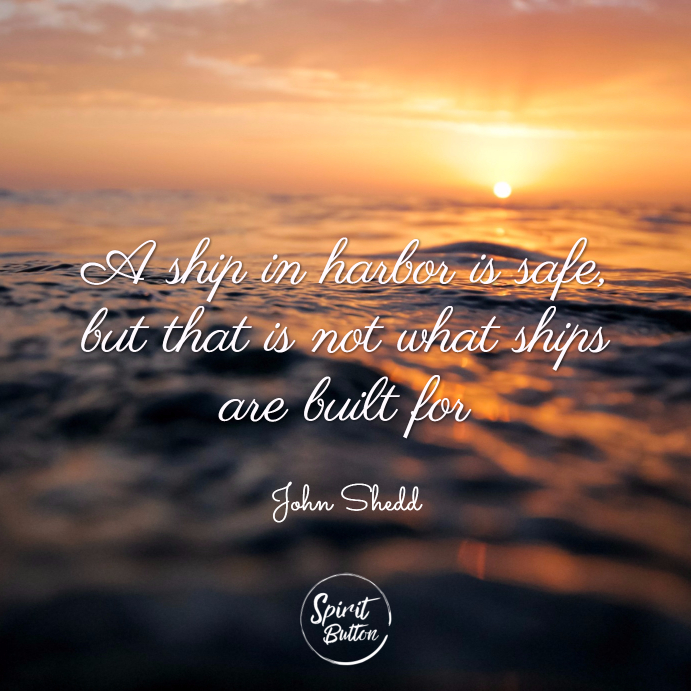 A ship in harbor is safe but that is not what ships are built for. john shedd