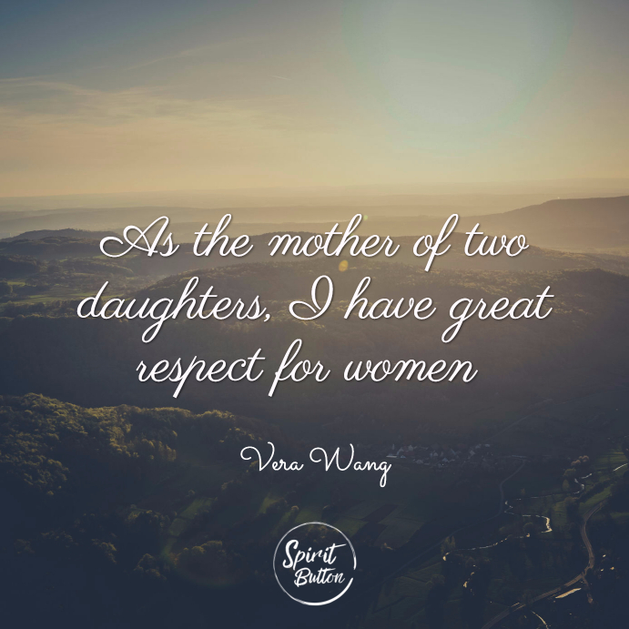 As the mother of two daughters i have great respect for women. and i don't ever want to lose that. vera wan