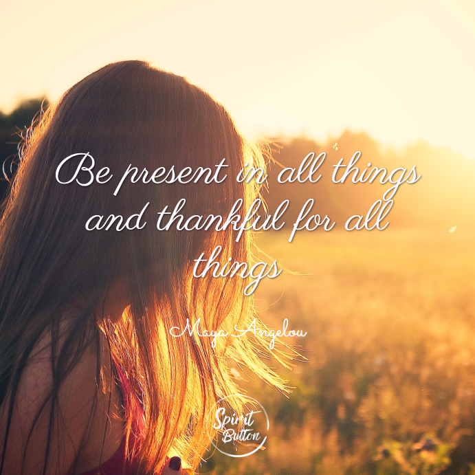 Be present in all things and thankful for all things