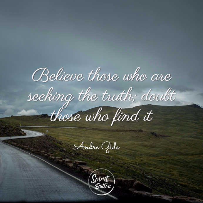 Believe those who are seeking the truth doubt those who find it. andré gide