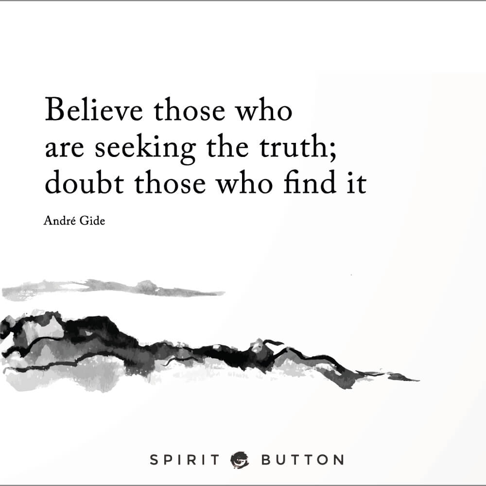 Believe those who are seeking the truth; doubt those who find it. andré gide