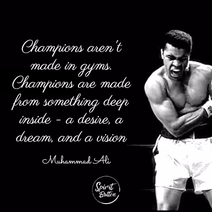 Champions arent made in gyms. champions are made from something deep inside—a desire a dream and a vision