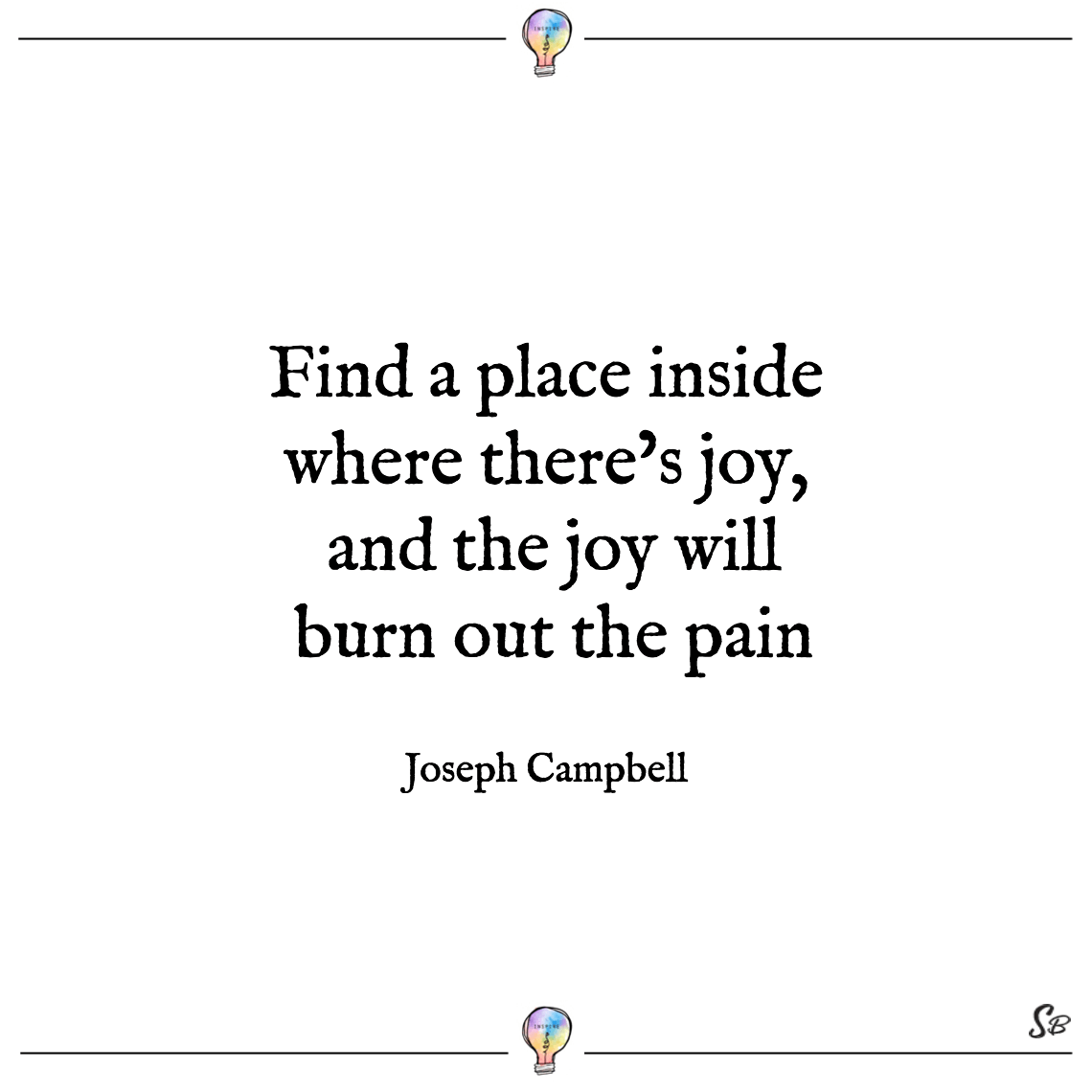 Find a place inside where there's joy, and the joy will burn out the pain joseph campbell deep quotes