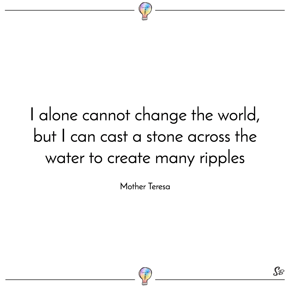 I alone cannot change the world, but i can cast a stone across the water to create many ripples mother teresa