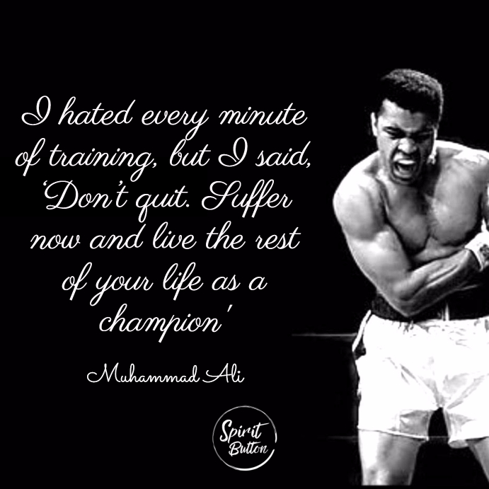 I hated every minute of training but i said 'don't quit. suffer now and live the rest of your life as a champion